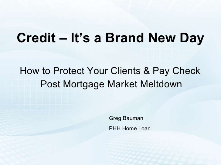 Credit – It's a Brand New Day How to Protect Your Clients & Pay Check  Post Mortgage Market Meltdown Greg Bauman PHH Home ...