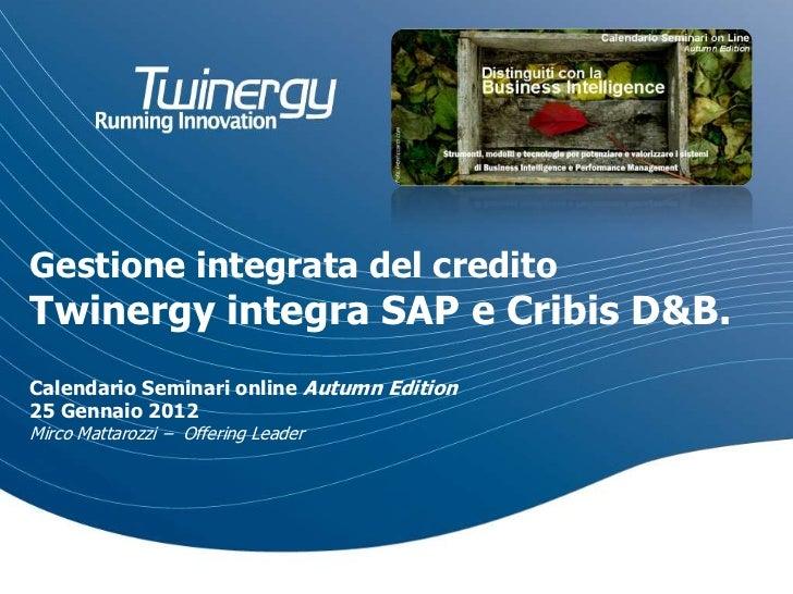 Gestione integrata del creditoTwinergy integra SAP e Cribis D&B.Calendario Seminari online Autumn Edition25 Gennaio 2012Mi...