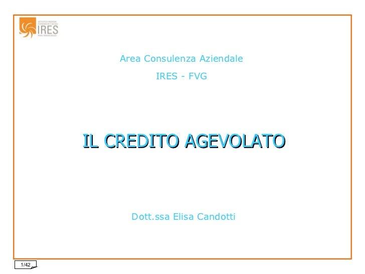 Area Consulenza Aziendale IRES - FVG IL CREDITO AGEVOLATO Dott.ssa Elisa Candotti
