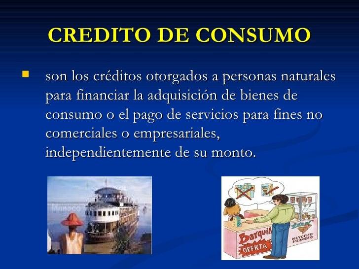 CREDITO DE CONSUMO <ul><li>son los créditos otorgados a personas naturales para financiar la adquisición de bienes de cons...