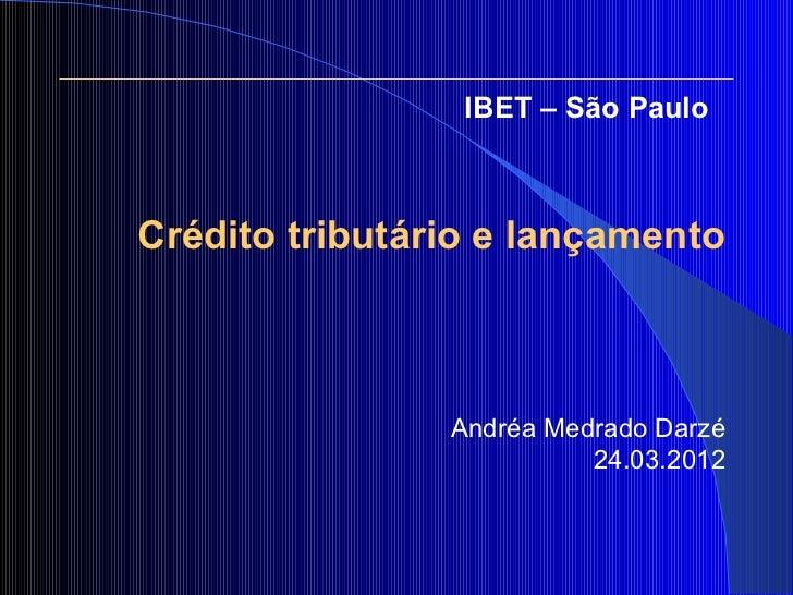 IBET – São PauloCrédito tributário e lançamento                Andréa Medrado Darzé                          24.03.2012