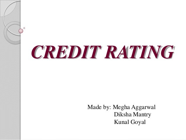 CREDIT RATING     Made by: Megha Aggarwal              Diksha Mantry              Kunal Goyal
