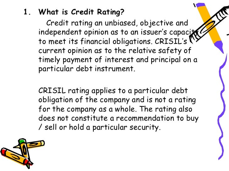 1. What is Credit Rating?     Credit rating an unbiased, objective and   independent opinion as to an issuer's capacity   ...