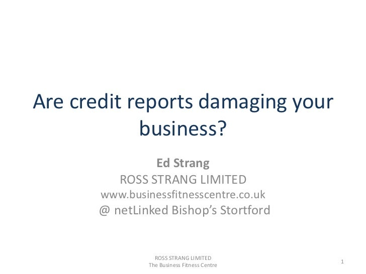 Are credit reports damaging your business?<br />Ed Strang<br />ROSS STRANG LIMITED<br />www.businessfitnesscentre.co.uk<br...