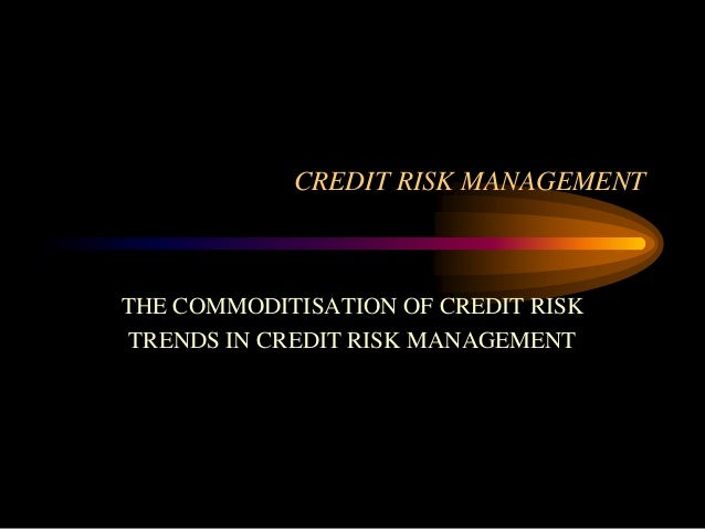 CREDIT RISK MANAGEMENT  THE COMMODITISATION OF CREDIT RISK TRENDS IN CREDIT RISK MANAGEMENT