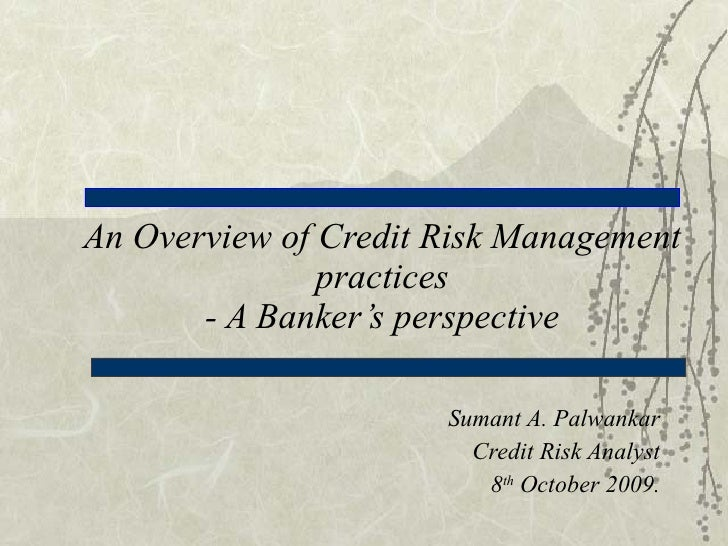 An Overview of Credit Risk Management practices - A Banker's perspective Sumant A. Palwankar Credit Risk Analyst 8 th  Oct...