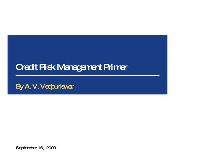 Credit Risk Management Primer September 16,  2009 By A. V. Vedpuriswar