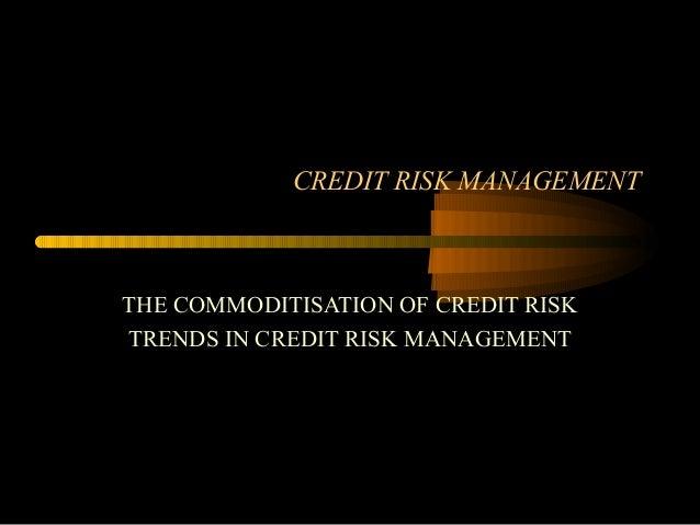 CREDIT RISK MANAGEMENTTHE COMMODITISATION OF CREDIT RISKTRENDS IN CREDIT RISK MANAGEMENT