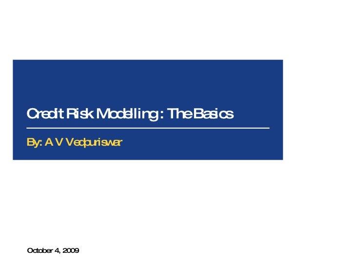 Credit Risk Modelling : The Basics October 4, 2009 By: A V Vedpuriswar