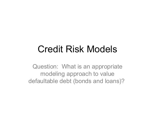 Credit Risk Models Question: What is an appropriate modeling approach to value defaultable debt (bonds and loans)?