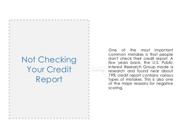 Not Checking Your Credit Report One of the most important common mistakes is that people don't check their credit report. ...