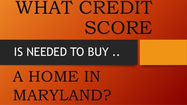 WHAT CREDIT  SCORE  IS NEEDED TO BUY ..  A HOME IN  MARYLAND?