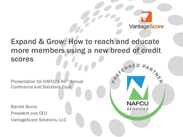 Expand & Grow: How to reach and educate more members using a new breed of credit scores Presentation for NAFCU's 46th Annu...