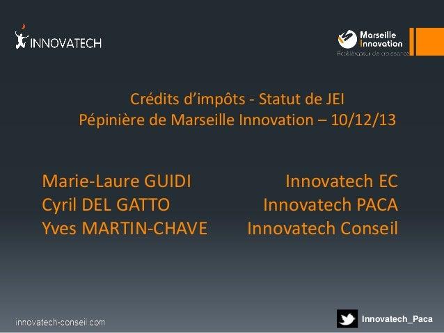 Crédits d'impôts - Statut de JEI Pépinière de Marseille Innovation – 10/12/13  Marie-Laure GUIDI Cyril DEL GATTO Yves MART...
