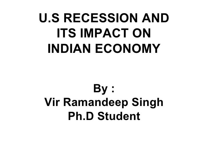 By : Vir Ramandeep Singh Ph.D Student U.S RECESSION AND ITS IMPACT ON INDIAN ECONOMY