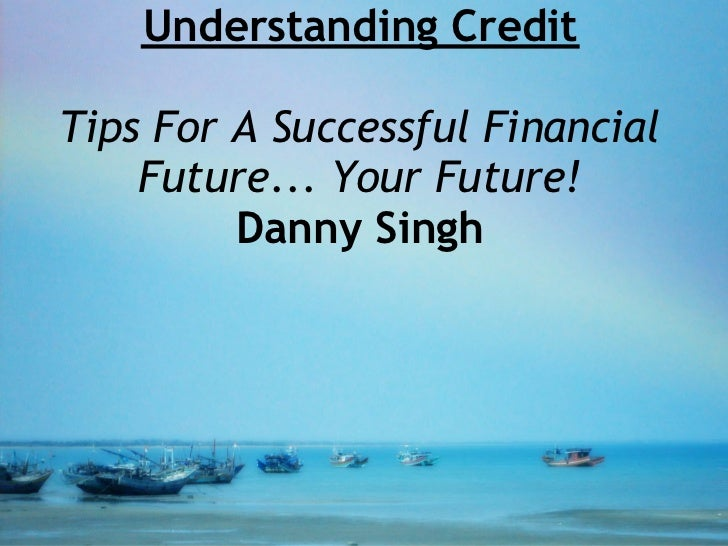 Understanding CreditTips For A Successful Financial    Future... Your Future!         Danny Singh