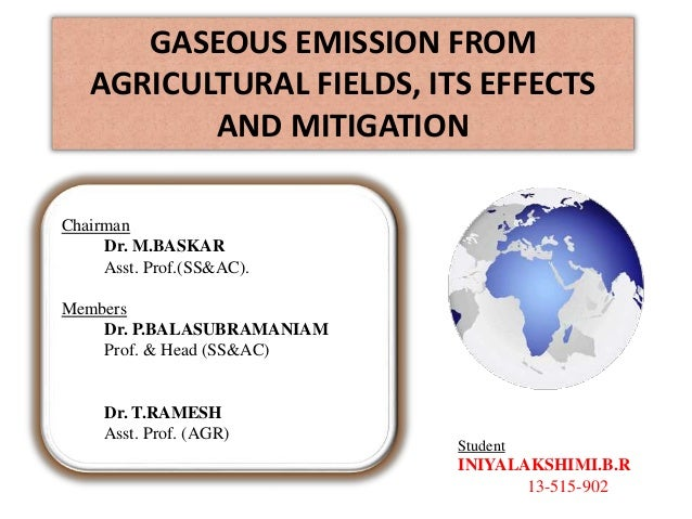 GASEOUS EMISSION FROM AGRICULTURAL FIELDS, ITS EFFECTS AND MITIGATION Student INIYALAKSHIMI.B.R 13-515-902 Chairman Dr. M....