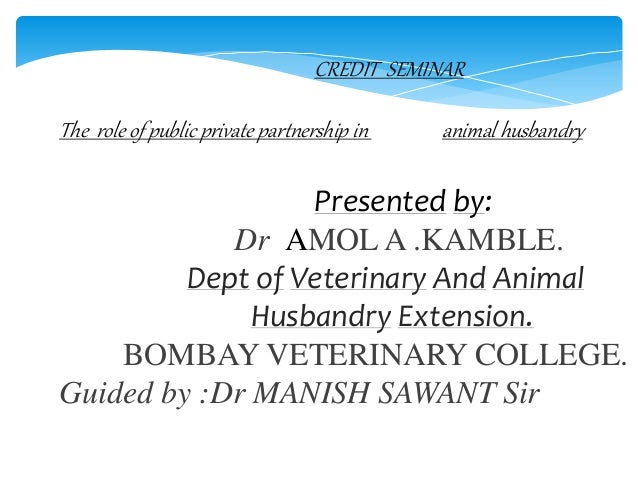 CREDIT SEMINAR The role of public private partnership in animal husbandry Presented by: Dr AMOL A .KAMBLE. Dept of Veterin...