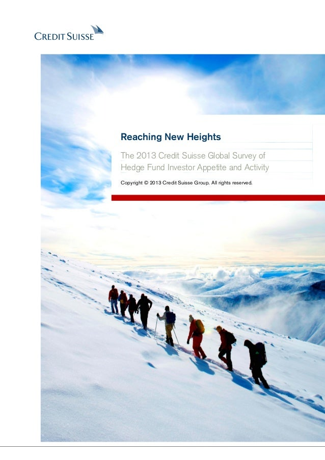 Reaching New HeightsThe 2013 Credit Suisse Global Survey ofHedge Fund Investor Appetite and ActivityCopyright © 2013 Credi...