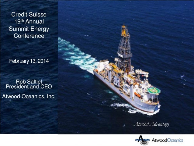 Credit Suisse 19th Annual Summit Energy Conference  February 13, 2014  Rob Saltiel President and CEO Atwood Oceanics, Inc....
