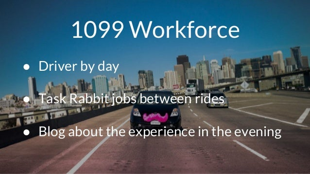 1099 Workforce ● Driver by day ● Task Rabbit jobs between rides ● Blog about the experience in the evening