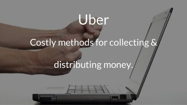 Uber Costly methods for collecting & distributing money.