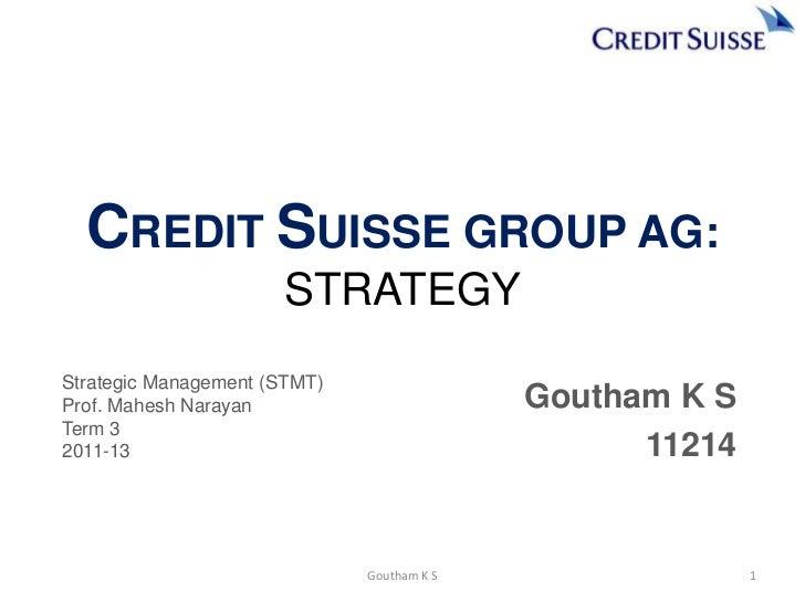 CREDIT SUISSE GROUP AG:                      STRATEGYStrategic Management (STMT)Prof. Mahesh Narayan                      ...