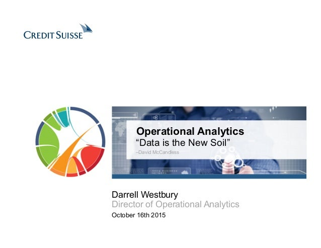 "Operational Analytics ""Data is the New Soil"" –David McCandless October 16th 2015 Darrell Westbury Director of Operational ..."