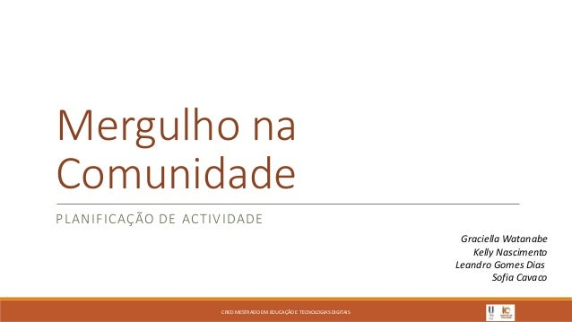 Mergulho na Comunidade PLANIFICAÇÃO DE ACTIVIDADE Graciella Watanabe Kelly Nascimento Leandro Gomes Dias Sofia Cavaco CRED...