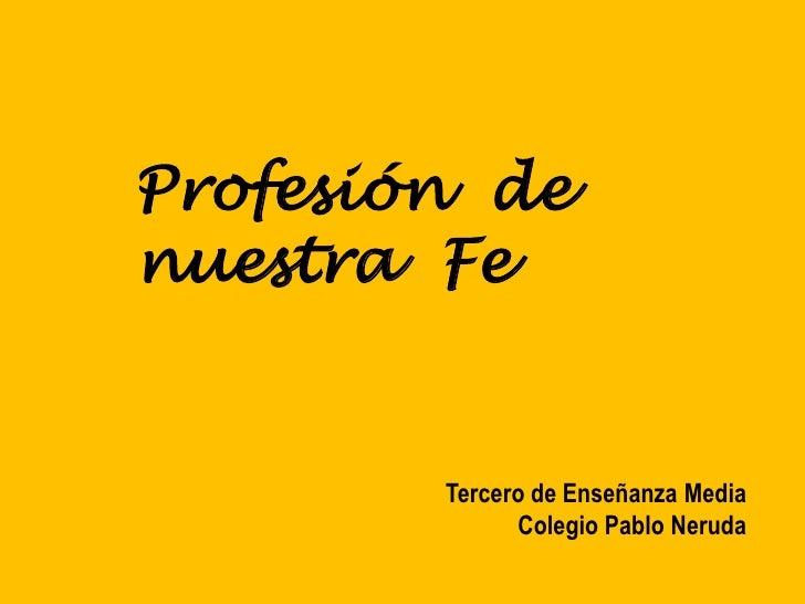 Profesión  de nuestra  Fe<br />Tercero de Enseñanza Media<br />Colegio Pablo Neruda<br />