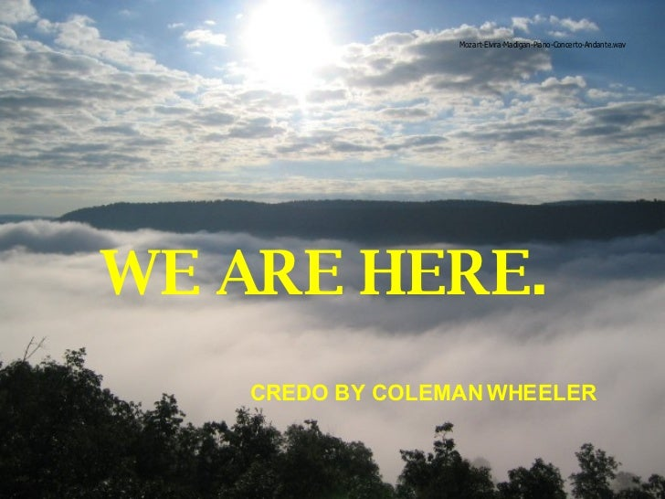 WE ARE HERE.  CREDO BY COLEMAN WHEELER