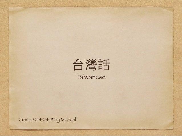 台灣話 Taiwanese Credo 2014.04.18 By Michael