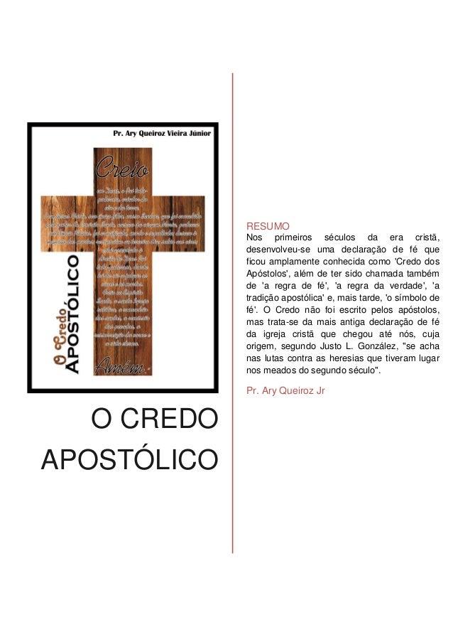 O CREDO APOSTÓLICO RESUMO Nos primeiros séculos da era cristã, desenvolveu-se uma declaração de fé que ficou amplamente co...