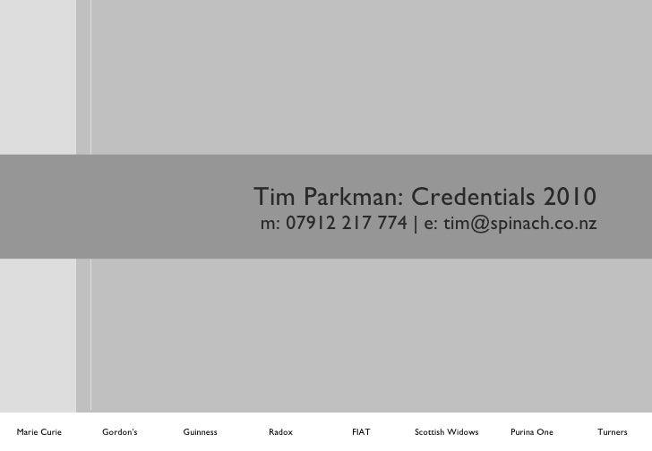 Tim Parkman: Credentials 2010 m: 07912 217 774   e: tim@spinach.co.nz Marie Curie Gordon's Guinness Radox FIAT Turners Pur...
