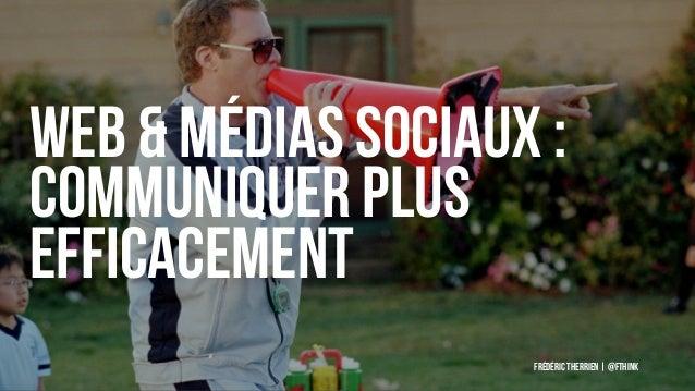 Web & Médias sociaux : communiquer plus efficacement Frédéric Therrien   @fthink