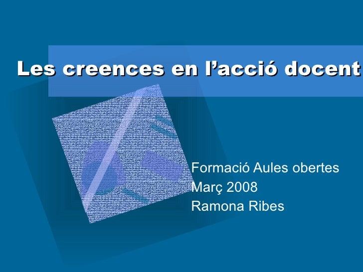 Les creences en l'acció docent Formació Aules obertes Març 2008 Ramona Ribes