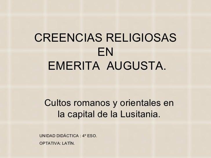 CREENCIAS RELIGIOSAS         EN  EMERITA AUGUSTA.  Cultos romanos y orientales en     la capital de la Lusitania.UNIDAD DI...