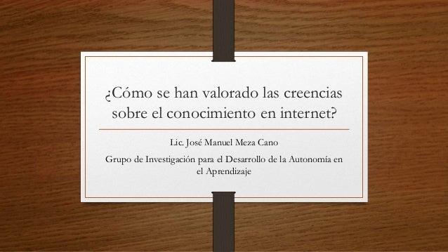 ¿Cómo se han valorado las creencias sobre el conocimiento en internet? Lic. José Manuel Meza Cano Grupo de Investigación p...