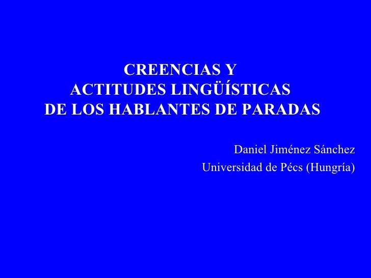 CREENCIAS Y  ACTITUDES LINGÜÍSTICAS  DE LOS HABLANTES DE PARADAS Daniel Jiménez Sánchez Universidad de Pécs (Hungría)