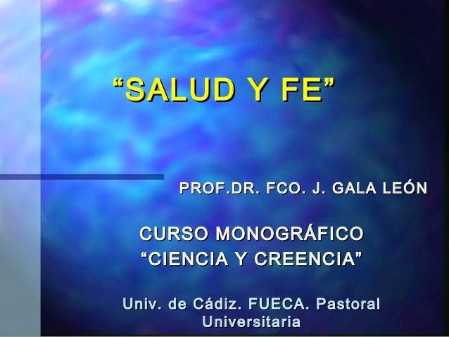 """"""" SALUD Y FE""""      PROF.DR. FCO. J. GALA LEÓN  CURSO MONOGRÁFICO  """" CIENCIA Y CREENCIA""""Univ. de Cádiz. FUECA. Pastoral    ..."""