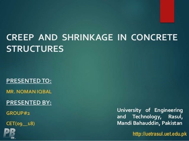 CREEP AND SHRINKAGE IN CONCRETE STRUCTURES PRESENTEDTO: MR. NOMAN IQBAL PRESENTED BY: GROUP#2 CET(09__18) http://uetrasul....