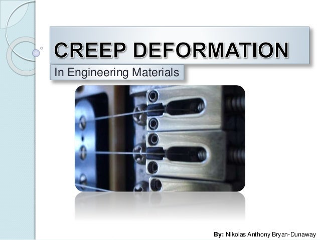 CREEP DEFORMATION<br />In Engineering Materials<br />By: Nikolas Anthony Bryan-Dunaway<br />