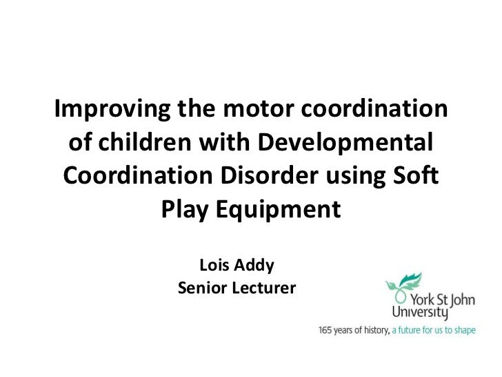 Improving the motor coordination of children with Developmental Coordination Disorder using Soft          Play Equipment  ...