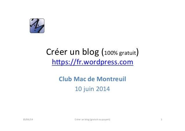 Créer  un  blog  (100%  gratuit)   h5ps://fr.wordpress.com   Club  Mac  de  Montreuil   10  juin  ...