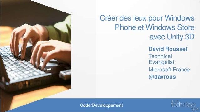 Code/Developpement Créer des jeux pour Windows Phone et Windows Store avec Unity 3D David Rousset Technical Evangelist Mic...