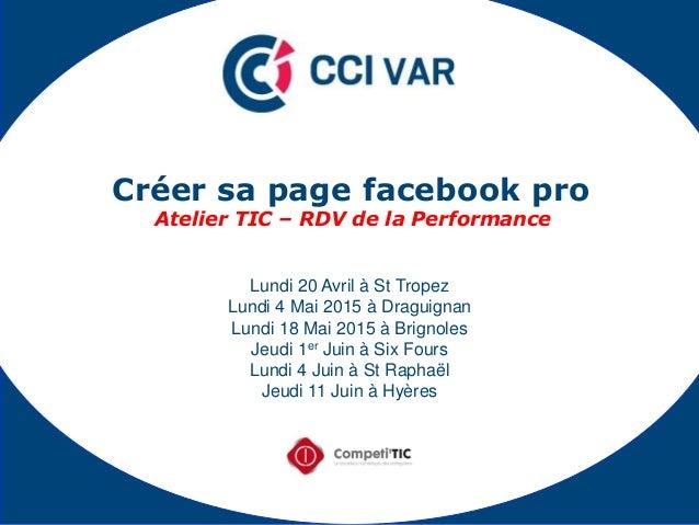 Créer sa page facebook pro Atelier TIC – RDV de la Performance Lundi 20 Avril à St Tropez Lundi 4 Mai 2015 à Draguignan Lu...