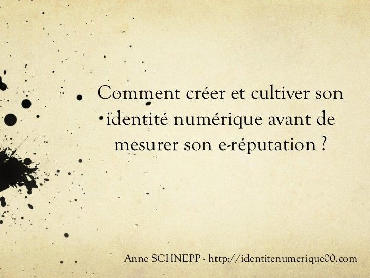 Comment créer et cultiver son identité numérique avant de  mesurer son e-réputation ?   Anne SCHNEPP - http://identitenume...