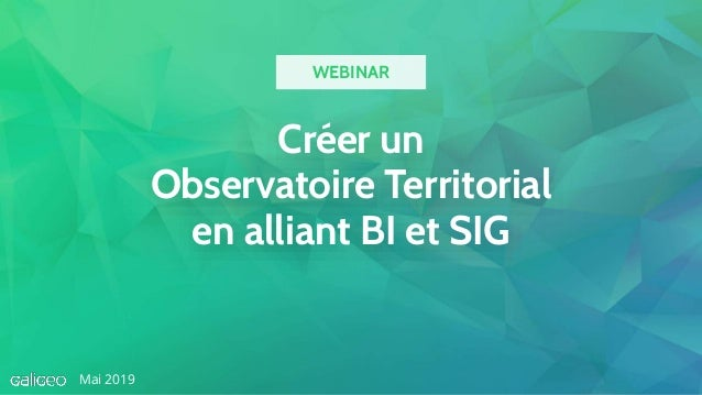 Créer un Observatoire Territorial en alliant BI et SIG Mai 2019 WEBINAR