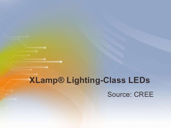 XLamp ®  Lighting-Class LEDs <ul><li>Source: CREE </li></ul>