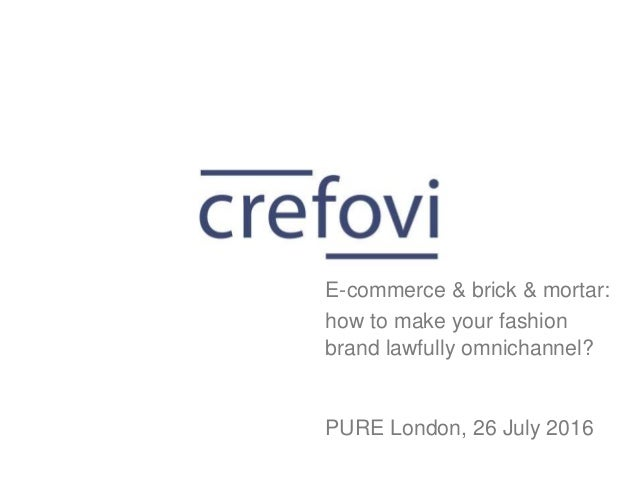 how to make your fashion brand lawfully omnichannel? PURE London, 26 July 2016 E-commerce & brick & mortar: